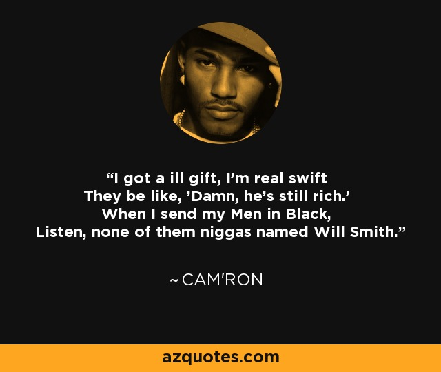 I got a ill gift, I'm real swift They be like, 'Damn, he's still rich.' When I send my Men in Black, Listen, none of them niggas named Will Smith. - Cam'ron