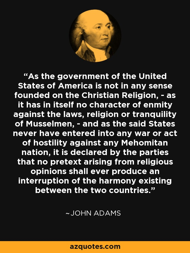 As the government of the United States of America is not in any sense founded on the Christian Religion, - as it has in itself no character of enmity against the laws, religion or tranquility of Musselmen, - and as the said States never have entered into any war or act of hostility against any Mehomitan nation, it is declared by the parties that no pretext arising from religious opinions shall ever produce an interruption of the harmony existing between the two countries. - John Adams