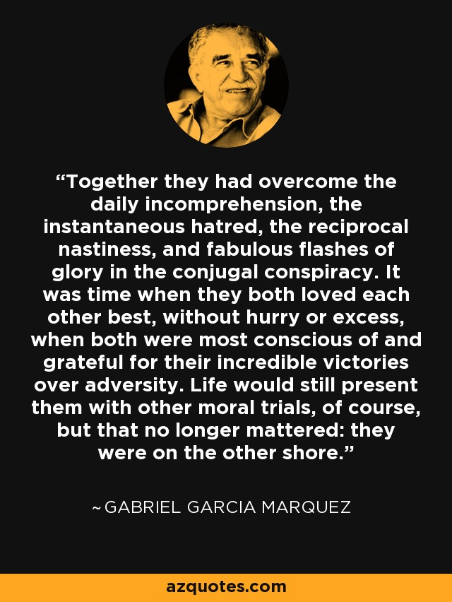 Together they had overcome the daily incomprehension, the instantaneous hatred, the reciprocal nastiness, and fabulous flashes of glory in the conjugal conspiracy. It was time when they both loved each other best, without hurry or excess, when both were most conscious of and grateful for their incredible victories over adversity. Life would still present them with other moral trials, of course, but that no longer mattered: they were on the other shore. - Gabriel Garcia Marquez