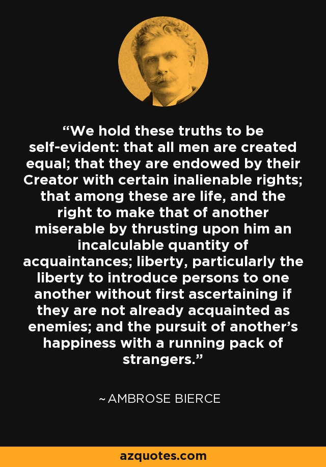 We hold these truths to be self-evident: that all men are created equal; that they are endowed by their Creator with certain inalienable rights; that among these are life, and the right to make that of another miserable by thrusting upon him an incalculable quantity of acquaintances; liberty, particularly the liberty to introduce persons to one another without first ascertaining if they are not already acquainted as enemies; and the pursuit of another's happiness with a running pack of strangers. - Ambrose Bierce