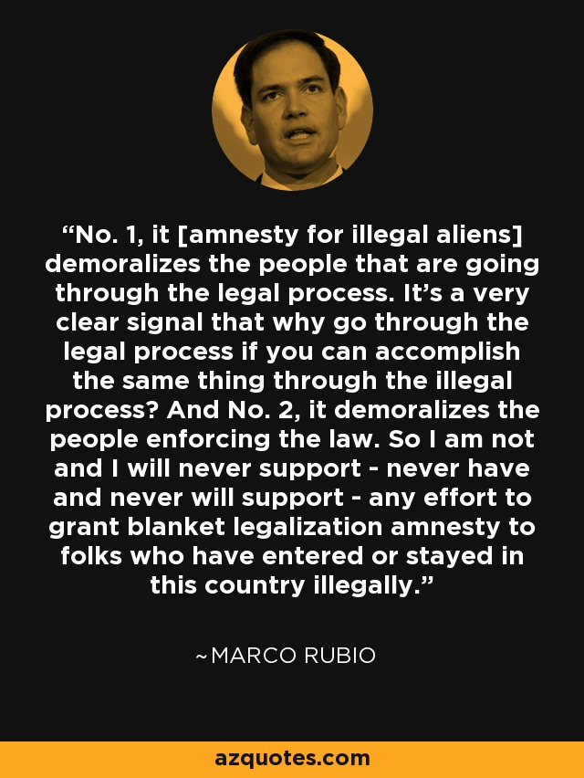 No. 1, it [amnesty for illegal aliens] demoralizes the people that are going through the legal process. It's a very clear signal that why go through the legal process if you can accomplish the same thing through the illegal process? And No. 2, it demoralizes the people enforcing the law. So I am not and I will never support - never have and never will support - any effort to grant blanket legalization amnesty to folks who have entered or stayed in this country illegally. - Marco Rubio
