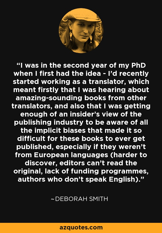 I was in the second year of my PhD when I first had the idea - I'd recently started working as a translator, which meant firstly that I was hearing about amazing-sounding books from other translators, and also that I was getting enough of an insider's view of the publishing industry to be aware of all the implicit biases that made it so difficult for these books to ever get published, especially if they weren't from European languages (harder to discover, editors can't read the original, lack of funding programmes, authors who don't speak English). - Deborah Smith
