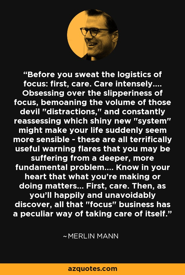 Before you sweat the logistics of focus: first, care. Care intensely.... Obsessing over the slipperiness of focus, bemoaning the volume of those devil