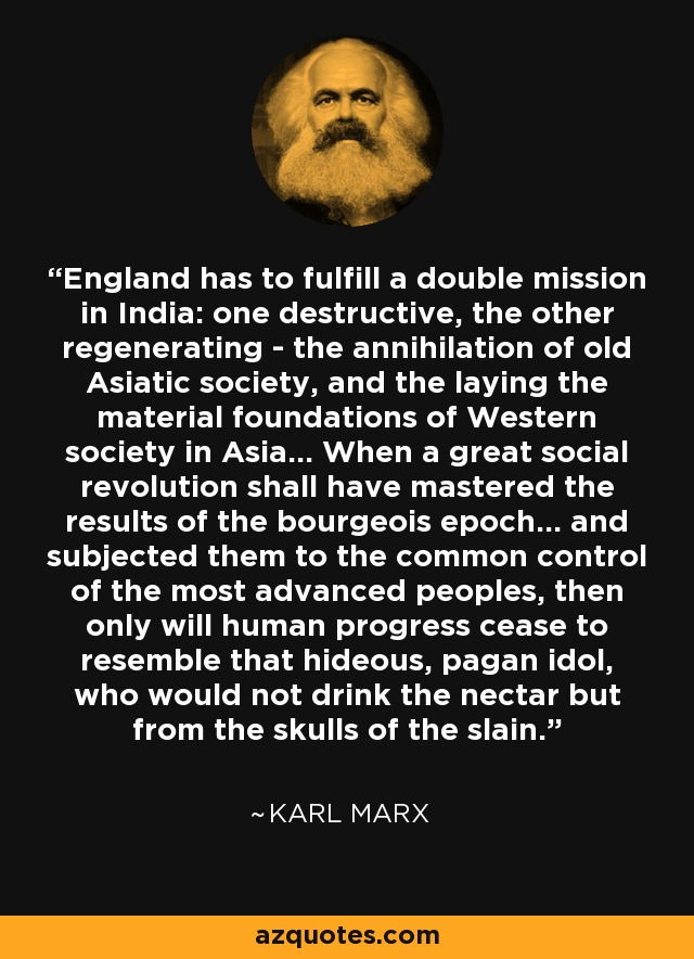 England has to fulfill a double mission in India: one destructive, the other regenerating - the annihilation of old Asiatic society, and the laying the material foundations of Western society in Asia... When a great social revolution shall have mastered the results of the bourgeois epoch... and subjected them to the common control of the most advanced peoples, then only will human progress cease to resemble that hideous, pagan idol, who would not drink the nectar but from the skulls of the slain. - Karl Marx