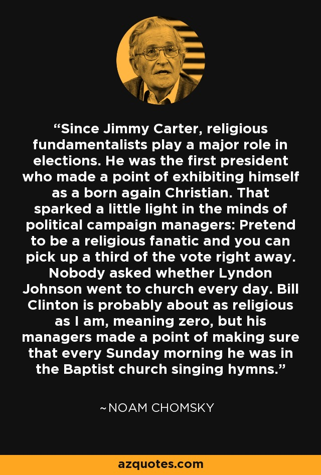 Since Jimmy Carter, religious fundamentalists play a major role in elections. He was the first president who made a point of exhibiting himself as a born again Christian. That sparked a little light in the minds of political campaign managers: Pretend to be a religious fanatic and you can pick up a third of the vote right away. Nobody asked whether Lyndon Johnson went to church every day. Bill Clinton is probably about as religious as I am, meaning zero, but his managers made a point of making sure that every Sunday morning he was in the Baptist church singing hymns. - Noam Chomsky