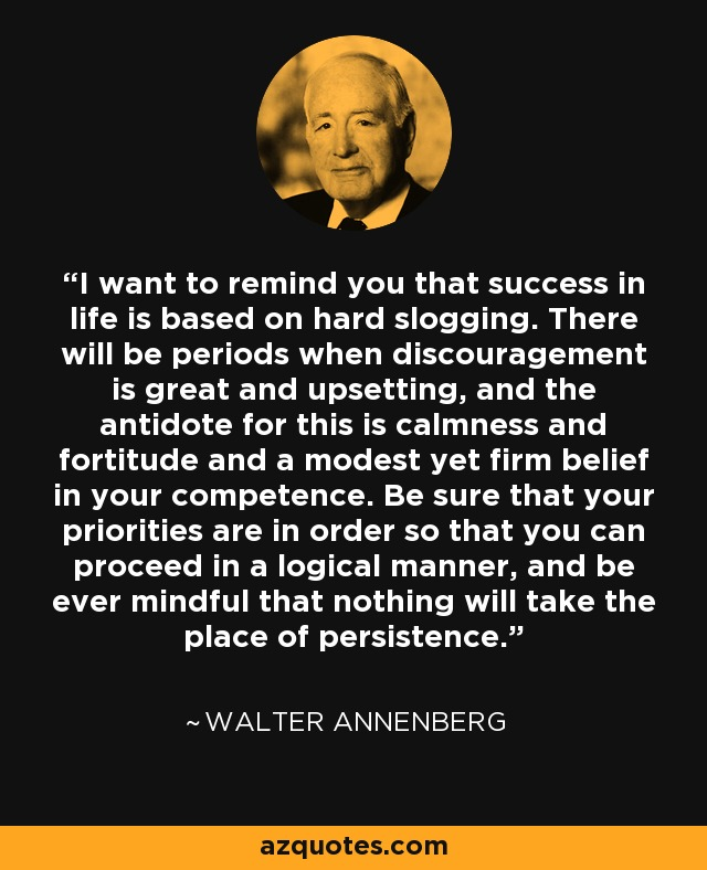 I want to remind you that success in life is based on hard slogging. There will be periods when discouragement is great and upsetting, and the antidote for this is calmness and fortitude and a modest yet firm belief in your competence. Be sure that your priorities are in order so that you can proceed in a logical manner, and be ever mindful that nothing will take the place of persistence. - Walter Annenberg