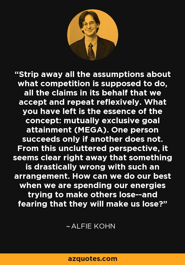 Strip away all the assumptions about what competition is supposed to do, all the claims in its behalf that we accept and repeat reflexively. What you have left is the essence of the concept: mutually exclusive goal attainment (MEGA). One person succeeds only if another does not. From this uncluttered perspective, it seems clear right away that something is drastically wrong with such an arrangement. How can we do our best when we are spending our energies trying to make others lose--and fearing that they will make us lose? - Alfie Kohn