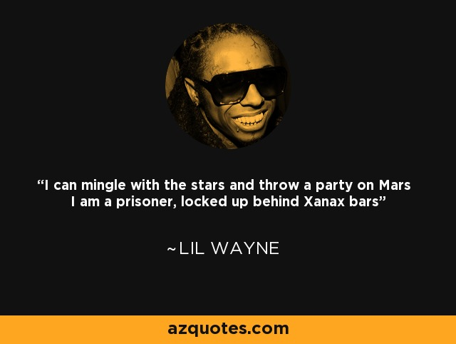 I can mingle with the stars and throw a party on Mars I am a prisoner, locked up behind Xanax bars - Lil Wayne