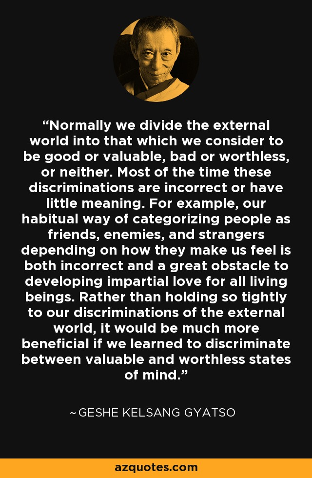 Normally we divide the external world into that which we consider to be good or valuable, bad or worthless, or neither. Most of the time these discriminations are incorrect or have little meaning. For example, our habitual way of categorizing people as friends, enemies, and strangers depending on how they make us feel is both incorrect and a great obstacle to developing impartial love for all living beings. Rather than holding so tightly to our discriminations of the external world, it would be much more beneficial if we learned to discriminate between valuable and worthless states of mind. - Geshe Kelsang Gyatso