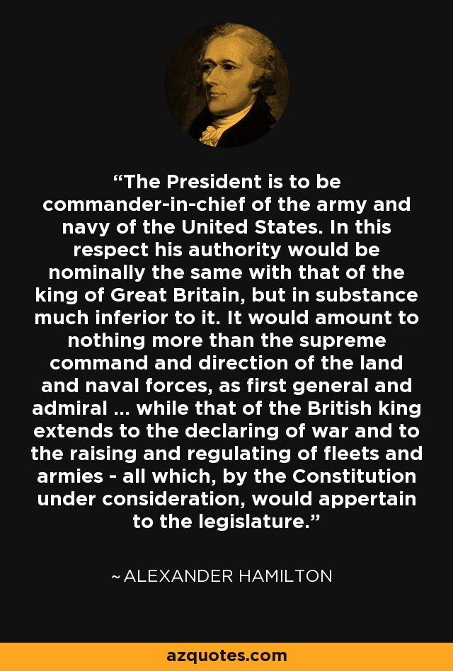 The President is to be commander-in-chief of the army and navy of the United States. In this respect his authority would be nominally the same with that of the king of Great Britain, but in substance much inferior to it. It would amount to nothing more than the supreme command and direction of the land and naval forces, as first general and admiral ... while that of the British king extends to the declaring of war and to the raising and regulating of fleets and armies - all which, by the Constitution under consideration, would appertain to the legislature. - Alexander Hamilton