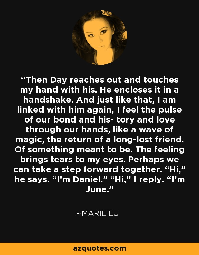 """Then Day reaches out and touches my hand with his. He encloses it in a handshake. And just like that, I am linked with him again, I feel the pulse of our bond and his- tory and love through our hands, like a wave of magic, the return of a long-lost friend. Of something meant to be. The feeling brings tears to my eyes. Perhaps we can take a step forward together. """"Hi,"""" he says. """"I'm Daniel."""" """"Hi,"""" I reply. """"I'm June. - Marie Lu"""