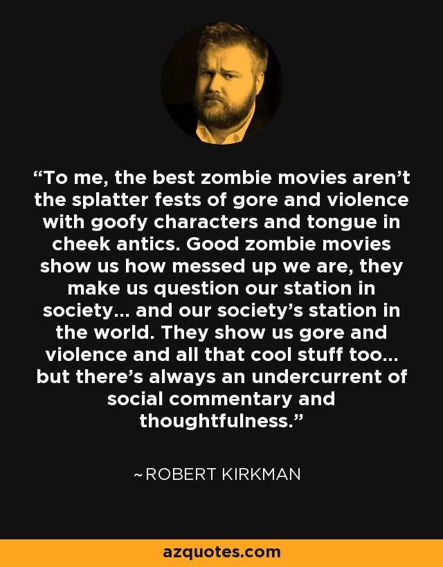 To me, the best zombie movies aren't the splatter fests of gore and violence with goofy characters and tongue in cheek antics. Good zombie movies show us how messed up we are, they make us question our station in society… and our society's station in the world. They show us gore and violence and all that cool stuff too… but there's always an undercurrent of social commentary and thoughtfulness. - Robert Kirkman