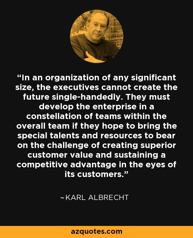 In an organization of any significant size, the executives cannot create the future single-handedly. They must develop the enterprise in a constellation of teams within the overall team if they hope to bring the special talents and resources to bear on the challenge of creating superior customer value and sustaining a competitive advantage in the eyes of its customers. - Karl Albrecht