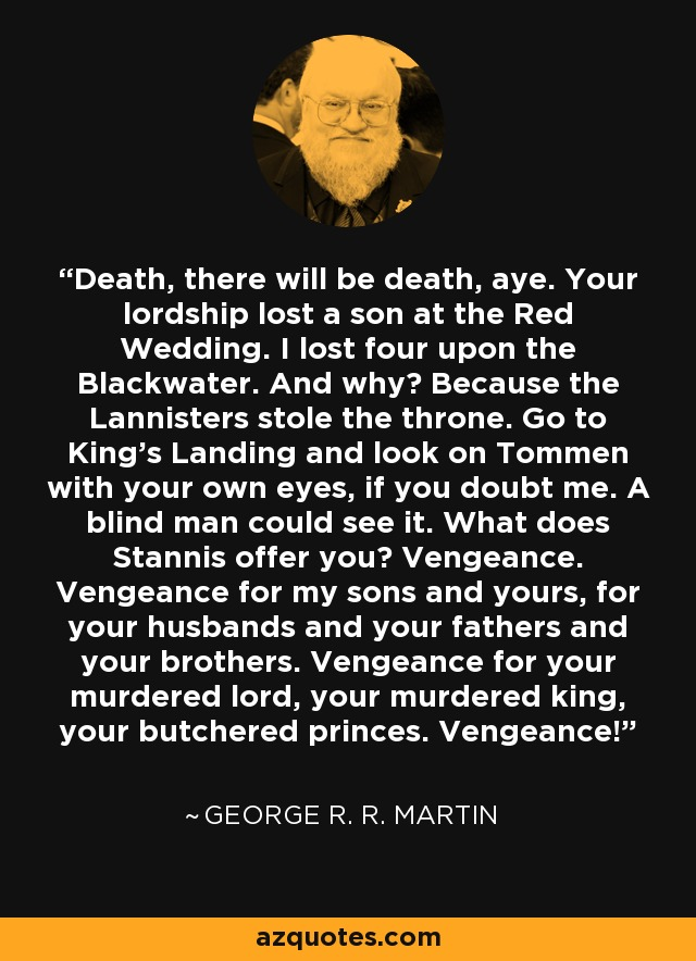 Death, there will be death, aye. Your lordship lost a son at the Red Wedding. I lost four upon the Blackwater. And why? Because the Lannisters stole the throne. Go to King's Landing and look on Tommen with your own eyes, if you doubt me. A blind man could see it. What does Stannis offer you? Vengeance. Vengeance for my sons and yours, for your husbands and your fathers and your brothers. Vengeance for your murdered lord, your murdered king, your butchered princes. Vengeance! - George R. R. Martin