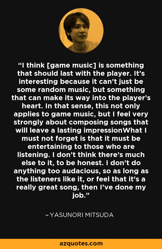 I think [game music] is something that should last with the player. It's interesting because it can't just be some random music, but something that can make its way into the player's heart. In that sense, this not only applies to game music, but I feel very strongly about composing songs that will leave a lasting impressionWhat I must not forget is that it must be entertaining to those who are listening. I don't think there's much else to it, to be honest. I don't do anything too audacious, so as long as the listeners like it, or feel that it's a really great song, then I've done my job. - Yasunori Mitsuda