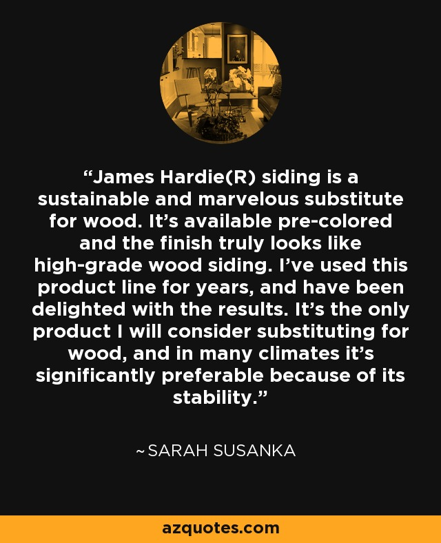 James Hardie(R) siding is a sustainable and marvelous substitute for wood. It's available pre-colored and the finish truly looks like high-grade wood siding. I've used this product line for years, and have been delighted with the results. It's the only product I will consider substituting for wood, and in many climates it's significantly preferable because of its stability. - Sarah Susanka