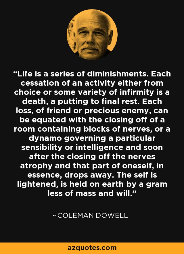 Life is a series of diminishments. Each cessation of an activity either from choice or some variety of infirmity is a death, a putting to final rest. Each loss, of friend or precious enemy, can be equated with the closing off of a room containing blocks of nerves, or a dynamo governing a particular sensibility or intelligence and soon after the closing off the nerves atrophy and that part of oneself, in essence, drops away. The self is lightened, is held on earth by a gram less of mass and will. - Coleman Dowell