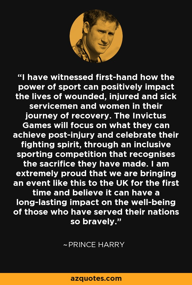 I have witnessed first-hand how the power of sport can positively impact the lives of wounded, injured and sick servicemen and women in their journey of recovery. The Invictus Games will focus on what they can achieve post-injury and celebrate their fighting spirit, through an inclusive sporting competition that recognises the sacrifice they have made. I am extremely proud that we are bringing an event like this to the UK for the first time and believe it can have a long-lasting impact on the well-being of those who have served their nations so bravely. - Prince Harry