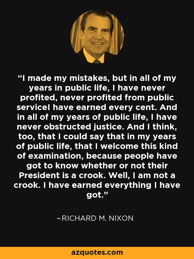 I made my mistakes, but in all of my years in public life, I have never profited, never profited from public serviceI have earned every cent. And in all of my years of public life, I have never obstructed justice. And I think, too, that I could say that in my years of public life, that I welcome this kind of examination, because people have got to know whether or not their President is a crook. Well, I am not a crook. I have earned everything I have got. - Richard M. Nixon