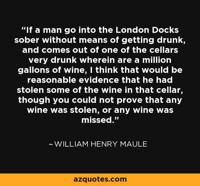 If a man go into the London Docks sober without means of getting drunk, and comes out of one of the cellars very drunk wherein are a million gallons of wine, I think that would be reasonable evidence that he had stolen some of the wine in that cellar, though you could not prove that any wine was stolen, or any wine was missed. - William Henry Maule