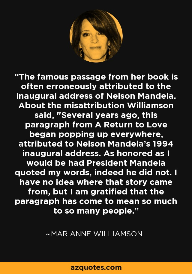 The famous passage from her book is often erroneously attributed to the inaugural address of Nelson Mandela. About the misattribution Williamson said,