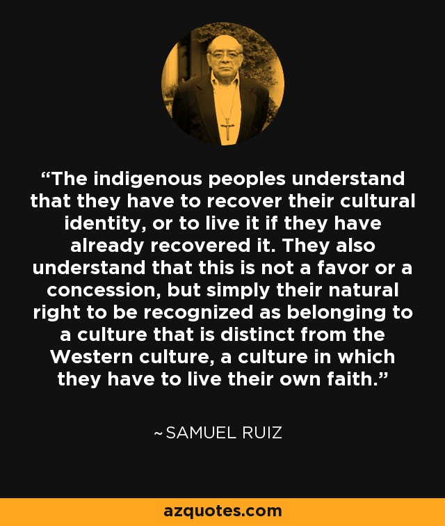 The indigenous peoples understand that they have to recover their cultural identity, or to live it if they have already recovered it. They also understand that this is not a favor or a concession, but simply their natural right to be recognized as belonging to a culture that is distinct from the Western culture, a culture in which they have to live their own faith. - Samuel Ruiz