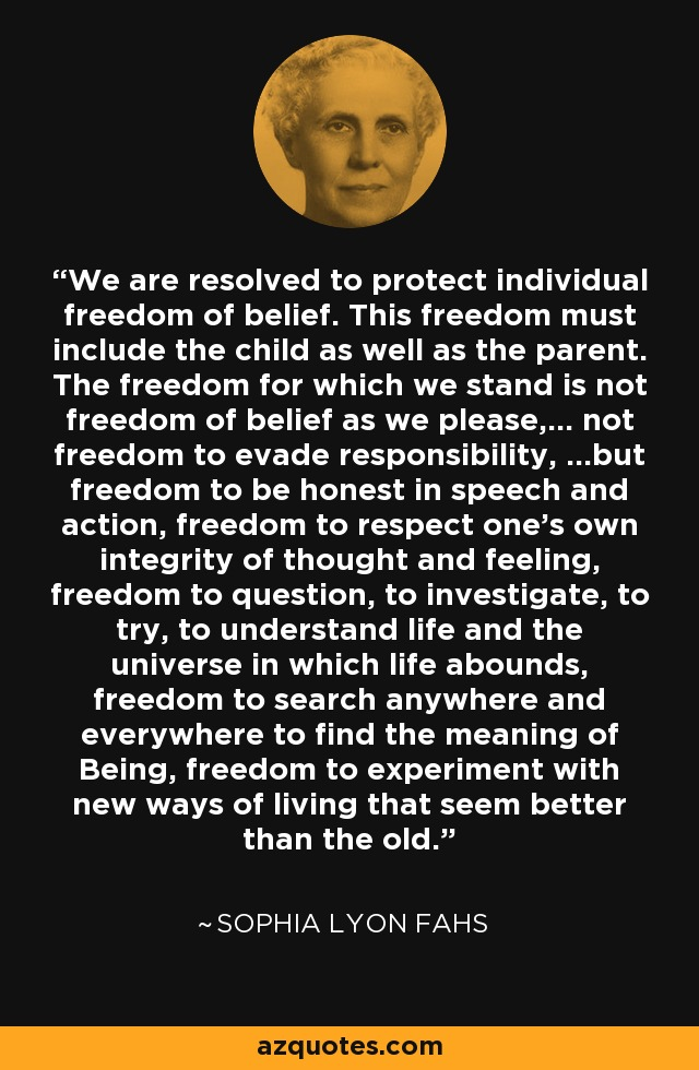 We are resolved to protect individual freedom of belief. This freedom must include the child as well as the parent. The freedom for which we stand is not freedom of belief as we please,... not freedom to evade responsibility, ...but freedom to be honest in speech and action, freedom to respect one's own integrity of thought and feeling, freedom to question, to investigate, to try, to understand life and the universe in which life abounds, freedom to search anywhere and everywhere to find the meaning of Being, freedom to experiment with new ways of living that seem better than the old. - Sophia Lyon Fahs