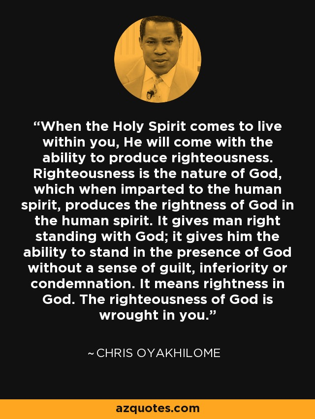 When the Holy Spirit comes to live within you, He will come with the ability to produce righteousness. Righteousness is the nature of God, which when imparted to the human spirit, produces the rightness of God in the human spirit. It gives man right standing with God; it gives him the ability to stand in the presence of God without a sense of guilt, inferiority or condemnation. It means rightness in God. The righteousness of God is wrought in you. - Chris Oyakhilome