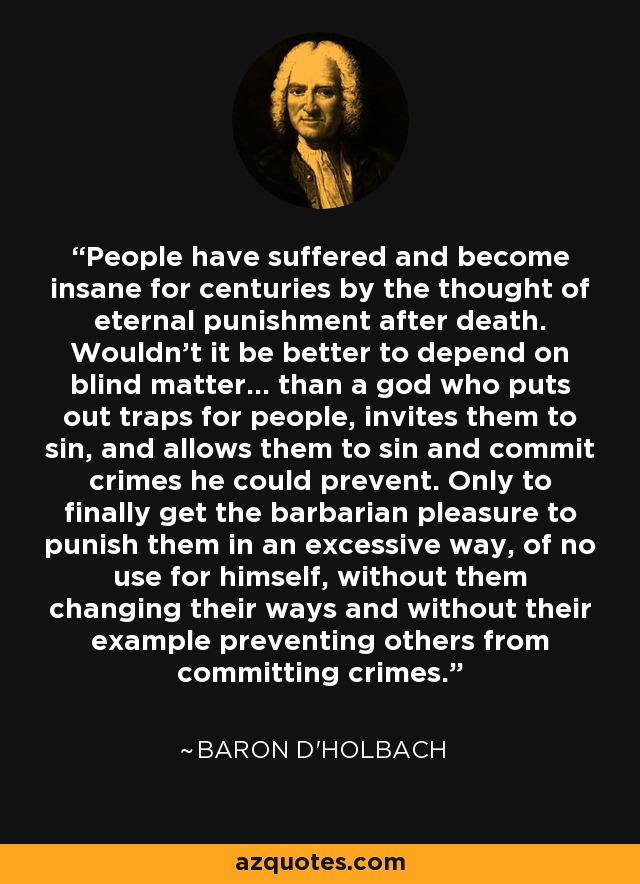 People have suffered and become insane for centuries by the thought of eternal punishment after death. Wouldn't it be better to depend on blind matter... than a god who puts out traps for people, invites them to sin, and allows them to sin and commit crimes he could prevent. Only to finally get the barbarian pleasure to punish them in an excessive way, of no use for himself, without them changing their ways and without their example preventing others from committing crimes. - Baron d'Holbach