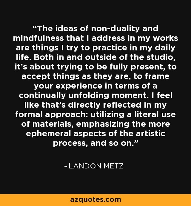 The ideas of non-duality and mindfulness that I address in my works are things I try to practice in my daily life. Both in and outside of the studio, it's about trying to be fully present, to accept things as they are, to frame your experience in terms of a continually unfolding moment. I feel like that's directly reflected in my formal approach: utilizing a literal use of materials, emphasizing the more ephemeral aspects of the artistic process, and so on. - Landon Metz