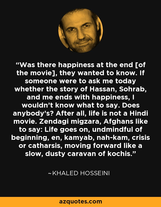 Was there happiness at the end [of the movie], they wanted to know. If someone were to ask me today whether the story of Hassan, Sohrab, and me ends with happiness, I wouldn't know what to say. Does anybody's? After all, life is not a Hindi movie. Zendagi migzara, Afghans like to say: Life goes on, undmindful of beginning, en, kamyab, nah-kam, crisis or catharsis, moving forward like a slow, dusty caravan of kochis. - Khaled Hosseini
