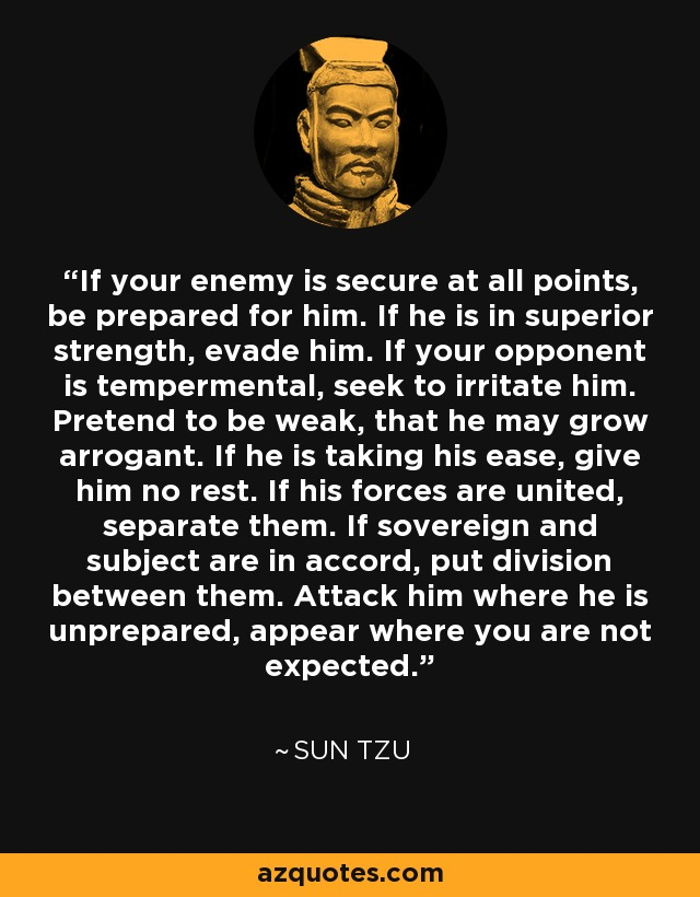 If your enemy is secure at all points, be prepared for him. If he is in superior strength, evade him. If your opponent is tempermental, seek to irritate him. Pretend to be weak, that he may grow arrogant. If he is taking his ease, give him no rest. If his forces are united, separate them. If sovereign and subject are in accord, put division between them. Attack him where he is unprepared, appear where you are not expected. - Sun Tzu