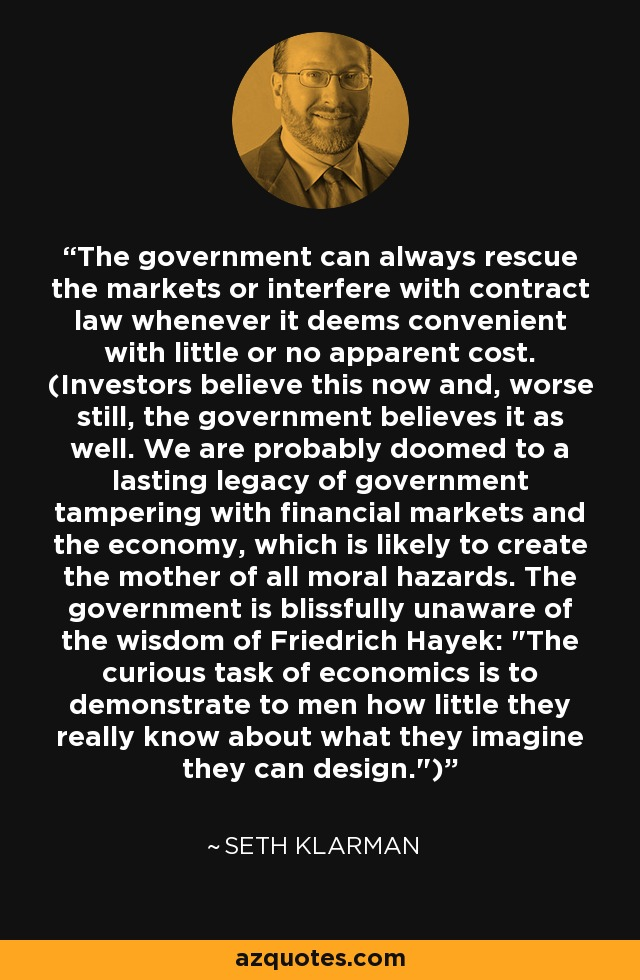 The government can always rescue the markets or interfere with contract law whenever it deems convenient with little or no apparent cost. (Investors believe this now and, worse still, the government believes it as well. We are probably doomed to a lasting legacy of government tampering with financial markets and the economy, which is likely to create the mother of all moral hazards. The government is blissfully unaware of the wisdom of Friedrich Hayek: