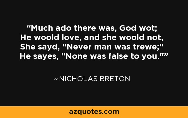Much ado there was, God wot; He woold love, and she woold not, She sayd,