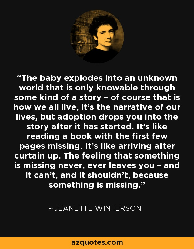 The baby explodes into an unknown world that is only knowable through some kind of a story – of course that is how we all live, it's the narrative of our lives, but adoption drops you into the story after it has started. It's like reading a book with the first few pages missing. It's like arriving after curtain up. The feeling that something is missing never, ever leaves you – and it can't, and it shouldn't, because something is missing. - Jeanette Winterson