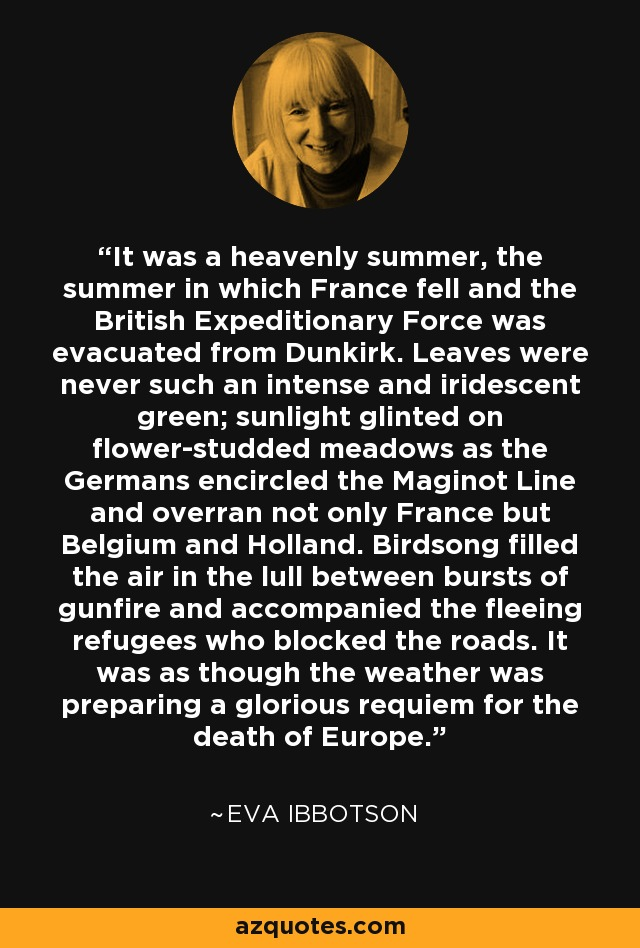It was a heavenly summer, the summer in which France fell and the British Expeditionary Force was evacuated from Dunkirk. Leaves were never such an intense and iridescent green; sunlight glinted on flower-studded meadows as the Germans encircled the Maginot Line and overran not only France but Belgium and Holland. Birdsong filled the air in the lull between bursts of gunfire and accompanied the fleeing refugees who blocked the roads. It was as though the weather was preparing a glorious requiem for the death of Europe. - Eva Ibbotson