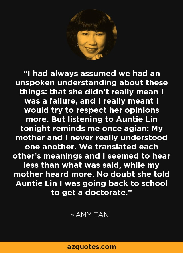 I had always assumed we had an unspoken understanding about these things: that she didn't really mean I was a failure, and I really meant I would try to respect her opinions more. But listening to Auntie Lin tonight reminds me once agian: My mother and I never really understood one another. We translated each other's meanings and I seemed to hear less than what was said, while my mother heard more. No doubt she told Auntie Lin I was going back to school to get a doctorate. - Amy Tan