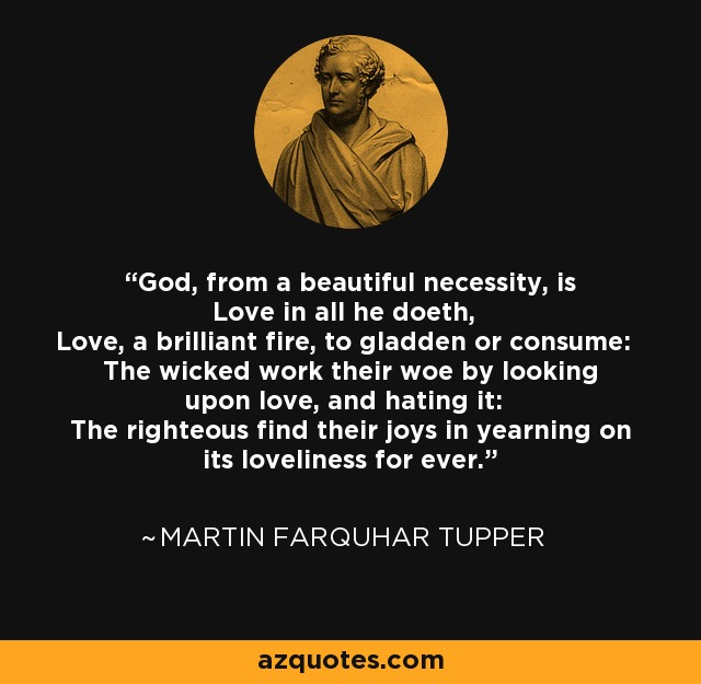 God, from a beautiful necessity, is Love in all he doeth, Love, a brilliant fire, to gladden or consume: The wicked work their woe by looking upon love, and hating it: The righteous find their joys in yearning on its loveliness for ever. - Martin Farquhar Tupper