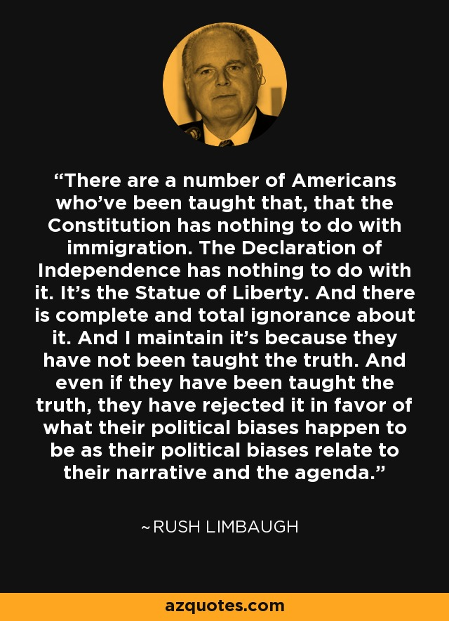 There are a number of Americans who've been taught that, that the Constitution has nothing to do with immigration. The Declaration of Independence has nothing to do with it. It's the Statue of Liberty. And there is complete and total ignorance about it. And I maintain it's because they have not been taught the truth. And even if they have been taught the truth, they have rejected it in favor of what their political biases happen to be as their political biases relate to their narrative and the agenda. - Rush Limbaugh