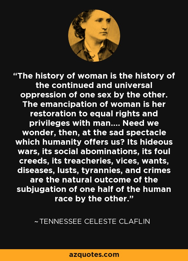 The history of woman is the history of the continued and universal oppression of one sex by the other. The emancipation of woman is her restoration to equal rights and privileges with man.... Need we wonder, then, at the sad spectacle which humanity offers us? Its hideous wars, its social abominations, its foul creeds, its treacheries, vices, wants, diseases, lusts, tyrannies, and crimes are the natural outcome of the subjugation of one half of the human race by the other. - Tennessee Celeste Claflin