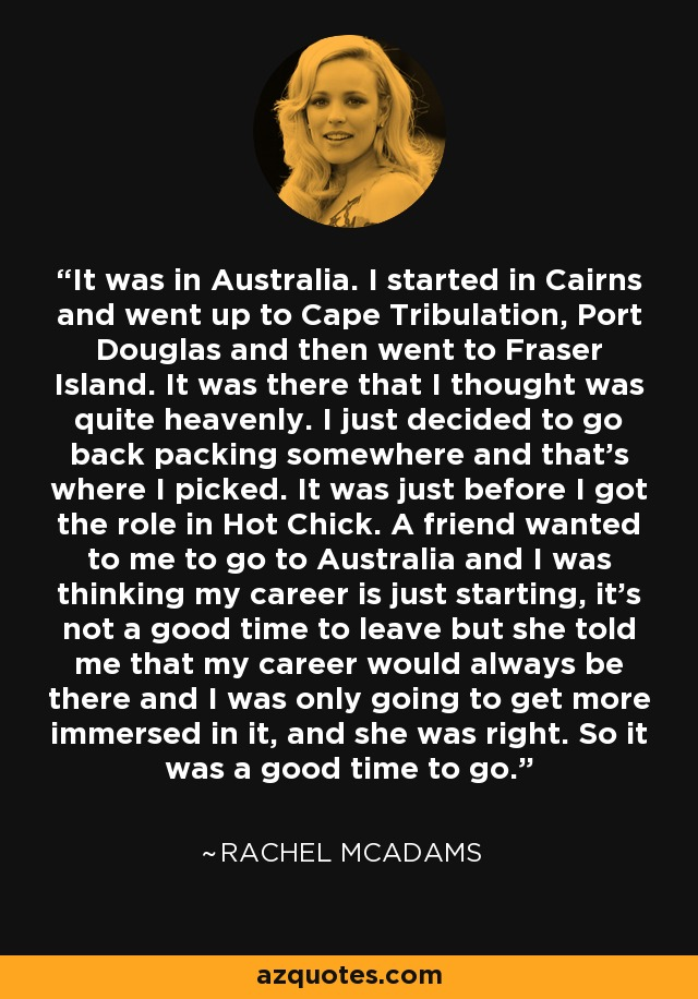 It was in Australia. I started in Cairns and went up to Cape Tribulation, Port Douglas and then went to Fraser Island. It was there that I thought was quite heavenly. I just decided to go back packing somewhere and that's where I picked. It was just before I got the role in Hot Chick. A friend wanted to me to go to Australia and I was thinking my career is just starting, it's not a good time to leave but she told me that my career would always be there and I was only going to get more immersed in it, and she was right. So it was a good time to go. - Rachel McAdams