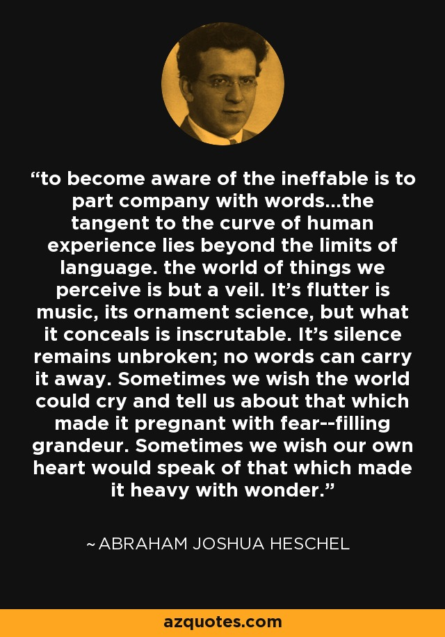 to become aware of the ineffable is to part company with words...the tangent to the curve of human experience lies beyond the limits of language. the world of things we perceive is but a veil. It's flutter is music, its ornament science, but what it conceals is inscrutable. It's silence remains unbroken; no words can carry it away. Sometimes we wish the world could cry and tell us about that which made it pregnant with fear--filling grandeur. Sometimes we wish our own heart would speak of that which made it heavy with wonder. - Abraham Joshua Heschel