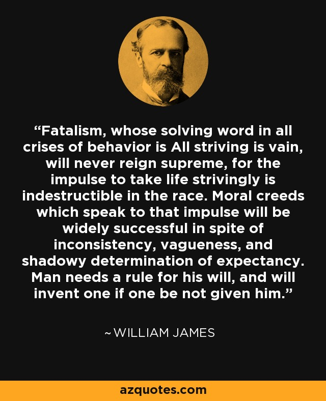Fatalism, whose solving word in all crises of behavior is All striving is vain, will never reign supreme, for the impulse to take life strivingly is indestructible in the race. Moral creeds which speak to that impulse will be widely successful in spite of inconsistency, vagueness, and shadowy determination of expectancy. Man needs a rule for his will, and will invent one if one be not given him. - William James
