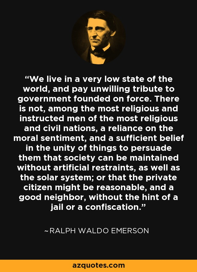 We live in a very low state of the world, and pay unwilling tribute to government founded on force. There is not, among the most religious and instructed men of the most religious and civil nations, a reliance on the moral sentiment, and a sufficient belief in the unity of things to persuade them that society can be maintained without artificial restraints, as well as the solar system; or that the private citizen might be reasonable, and a good neighbor, without the hint of a jail or a confiscation. - Ralph Waldo Emerson