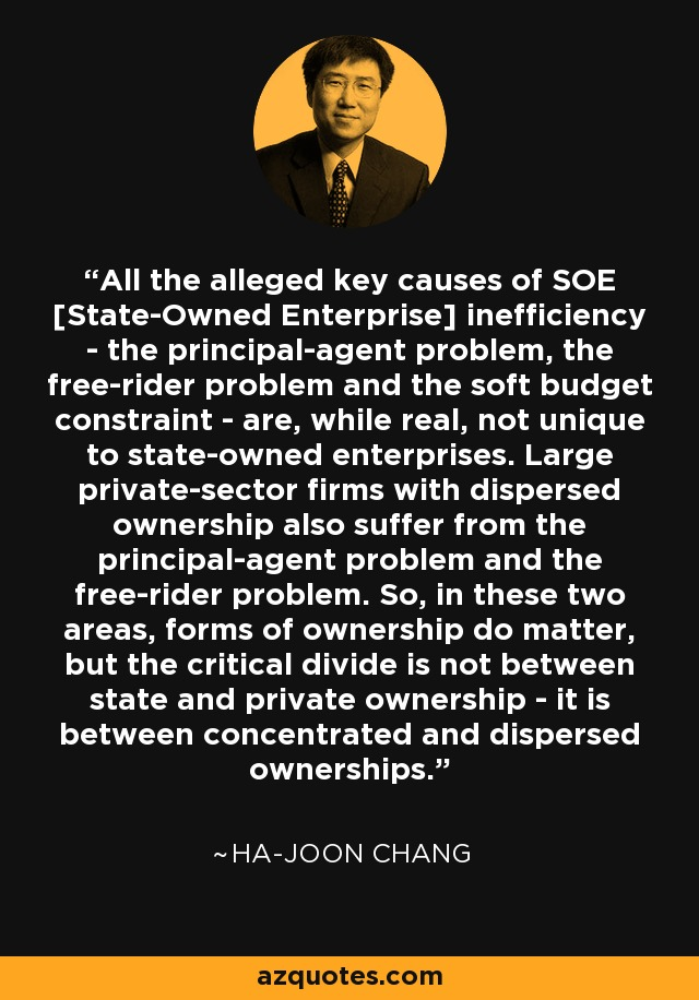 All the alleged key causes of SOE [State-Owned Enterprise] inefficiency - the principal-agent problem, the free-rider problem and the soft budget constraint - are, while real, not unique to state-owned enterprises. Large private-sector firms with dispersed ownership also suffer from the principal-agent problem and the free-rider problem. So, in these two areas, forms of ownership do matter, but the critical divide is not between state and private ownership - it is between concentrated and dispersed ownerships. - Ha-Joon Chang