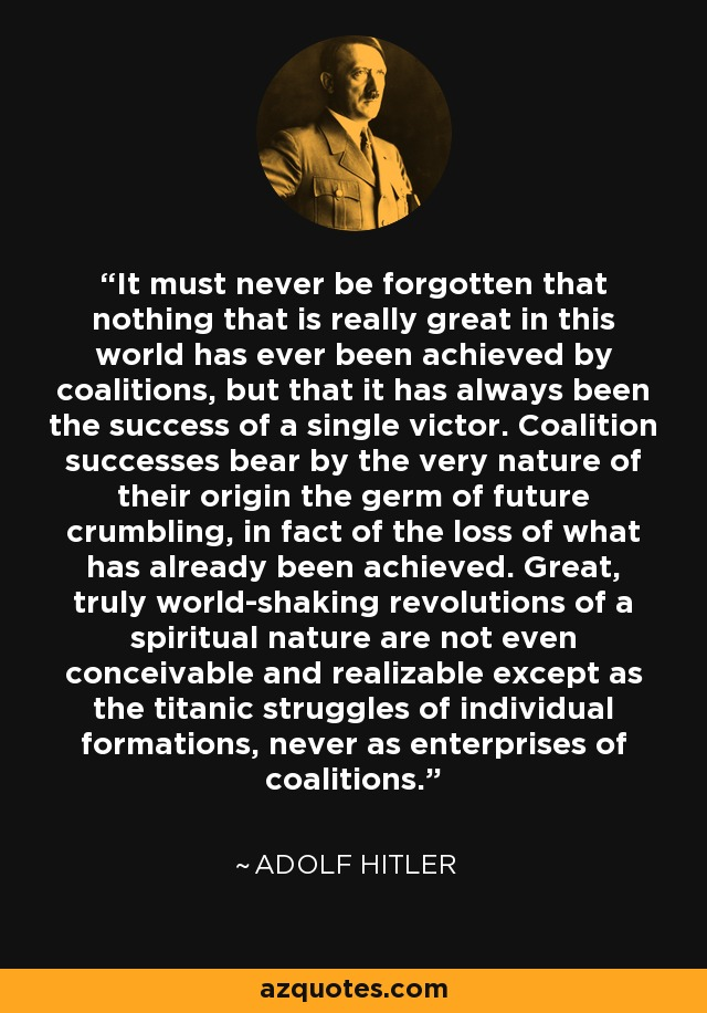 It must never be forgotten that nothing that is really great in this world has ever been achieved by coalitions, but that it has always been the success of a single victor. Coalition successes bear by the very nature of their origin the germ of future crumbling, in fact of the loss of what has already been achieved. Great, truly world-shaking revolutions of a spiritual nature are not even conceivable and realizable except as the titanic struggles of individual formations, never as enterprises of coalitions. - Adolf Hitler