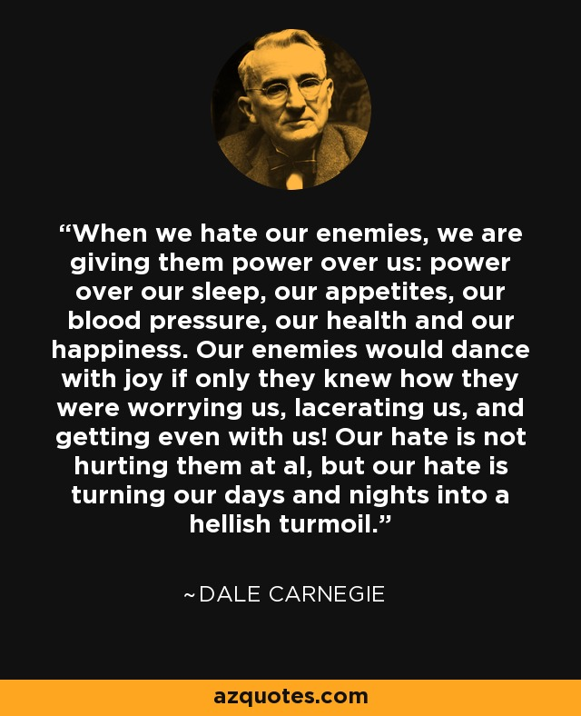 When we hate our enemies, we are giving them power over us: power over our sleep, our appetites, our blood pressure, our health and our happiness. Our enemies would dance with joy if only they knew how they were worrying us, lacerating us, and getting even with us! Our hate is not hurting them at al, but our hate is turning our days and nights into a hellish turmoil. - Dale Carnegie