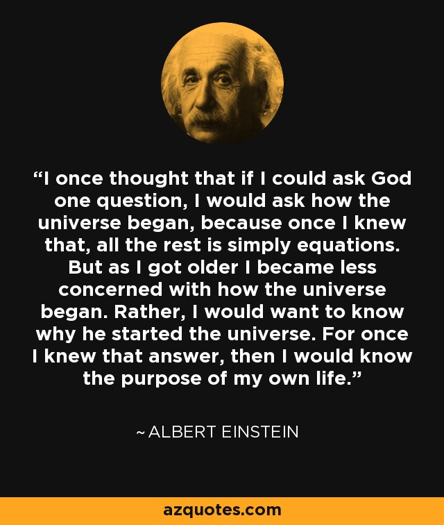 I once thought that if I could ask God one question, I would ask how the universe began, because once I knew that, all the rest is simply equations. But as I got older I became less concerned with how the universe began. Rather, I would want to know why he started the universe. For once I knew that answer, then I would know the purpose of my own life. - Albert Einstein