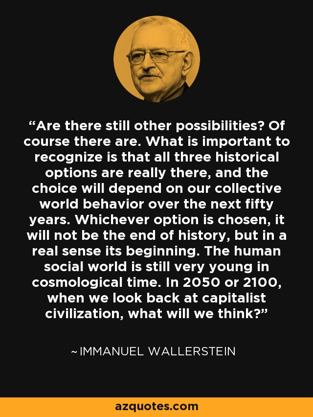Are there still other possibilities? Of course there are. What is important to recognize is that all three historical options are really there, and the choice will depend on our collective world behavior over the next fifty years. Whichever option is chosen, it will not be the end of history, but in a real sense its beginning. The human social world is still very young in cosmological time. In 2050 or 2100, when we look back at capitalist civilization, what will we think? - Immanuel Wallerstein