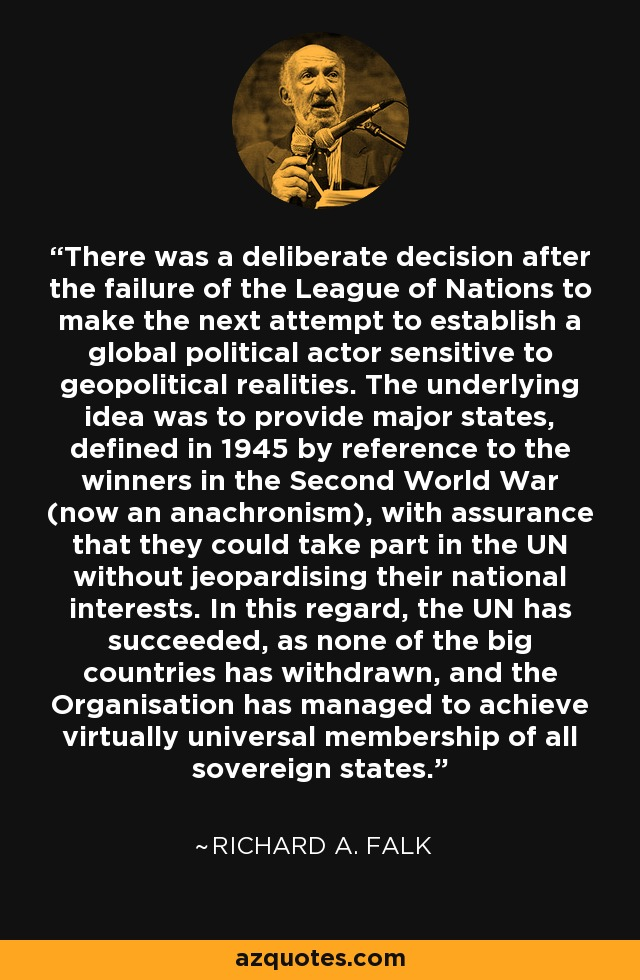 There was a deliberate decision after the failure of the League of Nations to make the next attempt to establish a global political actor sensitive to geopolitical realities. The underlying idea was to provide major states, defined in 1945 by reference to the winners in the Second World War (now an anachronism), with assurance that they could take part in the UN without jeopardising their national interests. In this regard, the UN has succeeded, as none of the big countries has withdrawn, and the Organisation has managed to achieve virtually universal membership of all sovereign states. - Richard A. Falk